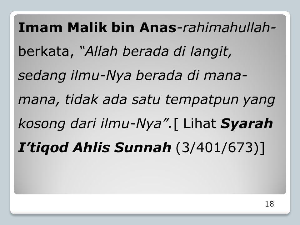 Imam Malik bin Anas-rahimahullah- berkata, Allah berada di langit, sedang ilmu-Nya berada di mana-mana, tidak ada satu tempatpun yang kosong dari ilmu-Nya .[ Lihat Syarah I'tiqod Ahlis Sunnah (3/401/673)]
